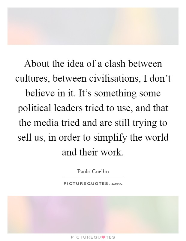 About the idea of a clash between cultures, between civilisations, I don't believe in it. It's something some political leaders tried to use, and that the media tried and are still trying to sell us, in order to simplify the world and their work Picture Quote #1