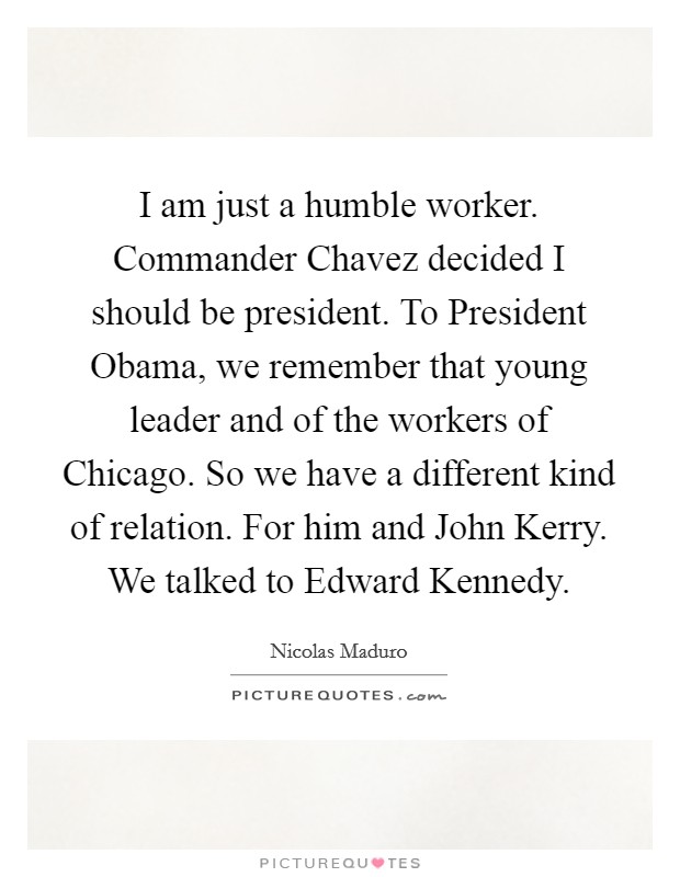 I am just a humble worker. Commander Chavez decided I should be president. To President Obama, we remember that young leader and of the workers of Chicago. So we have a different kind of relation. For him and John Kerry. We talked to Edward Kennedy Picture Quote #1