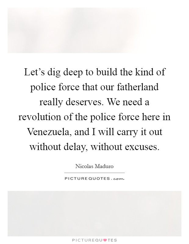 Let's dig deep to build the kind of police force that our fatherland really deserves. We need a revolution of the police force here in Venezuela, and I will carry it out without delay, without excuses Picture Quote #1
