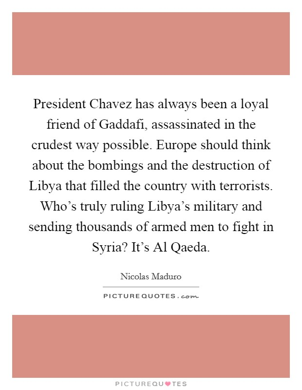 President Chavez has always been a loyal friend of Gaddafi, assassinated in the crudest way possible. Europe should think about the bombings and the destruction of Libya that filled the country with terrorists. Who's truly ruling Libya's military and sending thousands of armed men to fight in Syria? It's Al Qaeda Picture Quote #1