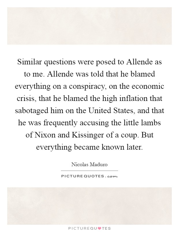 Similar questions were posed to Allende as to me. Allende was told that he blamed everything on a conspiracy, on the economic crisis, that he blamed the high inflation that sabotaged him on the United States, and that he was frequently accusing the little lambs of Nixon and Kissinger of a coup. But everything became known later Picture Quote #1