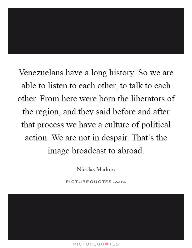 Venezuelans have a long history. So we are able to listen to each other, to talk to each other. From here were born the liberators of the region, and they said before and after that process we have a culture of political action. We are not in despair. That's the image broadcast to abroad Picture Quote #1