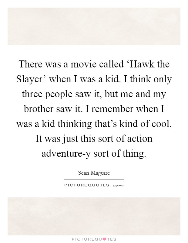 There was a movie called 'Hawk the Slayer' when I was a kid. I think only three people saw it, but me and my brother saw it. I remember when I was a kid thinking that's kind of cool. It was just this sort of action adventure-y sort of thing Picture Quote #1
