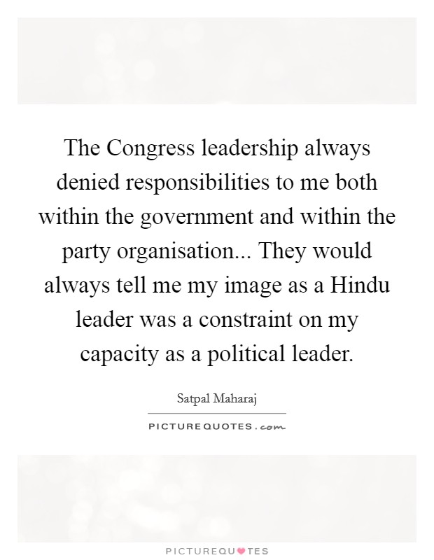The Congress leadership always denied responsibilities to me both within the government and within the party organisation... They would always tell me my image as a Hindu leader was a constraint on my capacity as a political leader Picture Quote #1