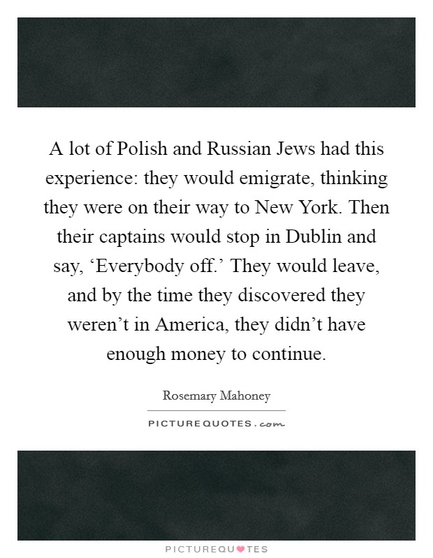 A lot of Polish and Russian Jews had this experience: they would emigrate, thinking they were on their way to New York. Then their captains would stop in Dublin and say, 'Everybody off.' They would leave, and by the time they discovered they weren't in America, they didn't have enough money to continue Picture Quote #1