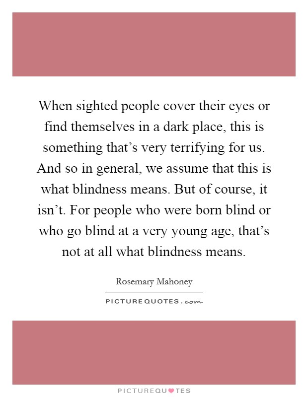 When sighted people cover their eyes or find themselves in a dark place, this is something that's very terrifying for us. And so in general, we assume that this is what blindness means. But of course, it isn't. For people who were born blind or who go blind at a very young age, that's not at all what blindness means Picture Quote #1