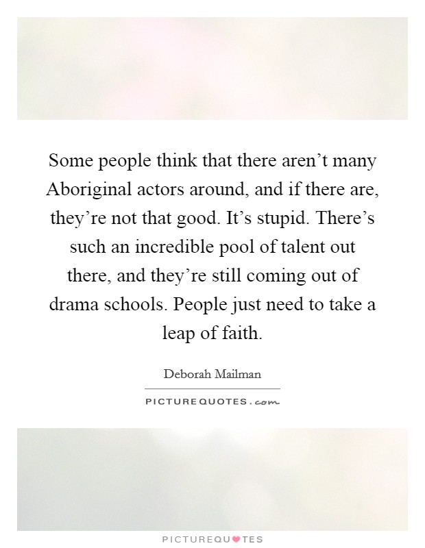 Some people think that there aren't many Aboriginal actors around, and if there are, they're not that good. It's stupid. There's such an incredible pool of talent out there, and they're still coming out of drama schools. People just need to take a leap of faith Picture Quote #1