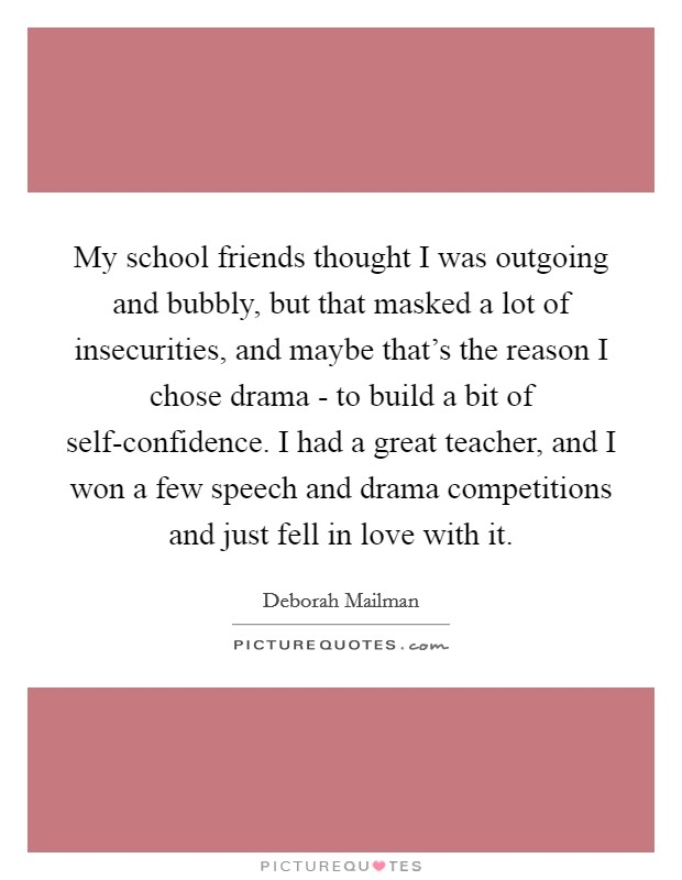 My school friends thought I was outgoing and bubbly, but that masked a lot of insecurities, and maybe that's the reason I chose drama - to build a bit of self-confidence. I had a great teacher, and I won a few speech and drama competitions and just fell in love with it Picture Quote #1