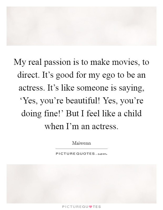 My real passion is to make movies, to direct. It's good for my ego to be an actress. It's like someone is saying, 'Yes, you're beautiful! Yes, you're doing fine!' But I feel like a child when I'm an actress Picture Quote #1