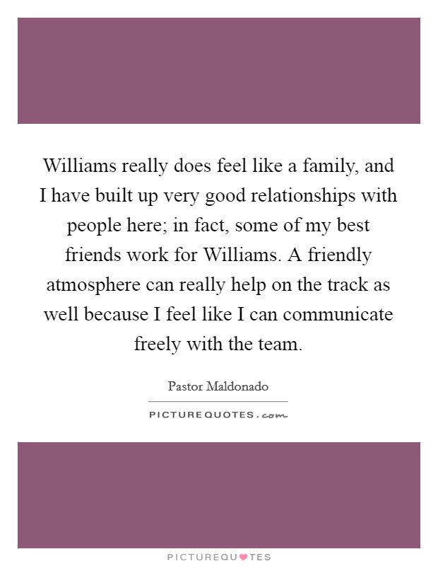 Williams really does feel like a family, and I have built up very good relationships with people here; in fact, some of my best friends work for Williams. A friendly atmosphere can really help on the track as well because I feel like I can communicate freely with the team Picture Quote #1