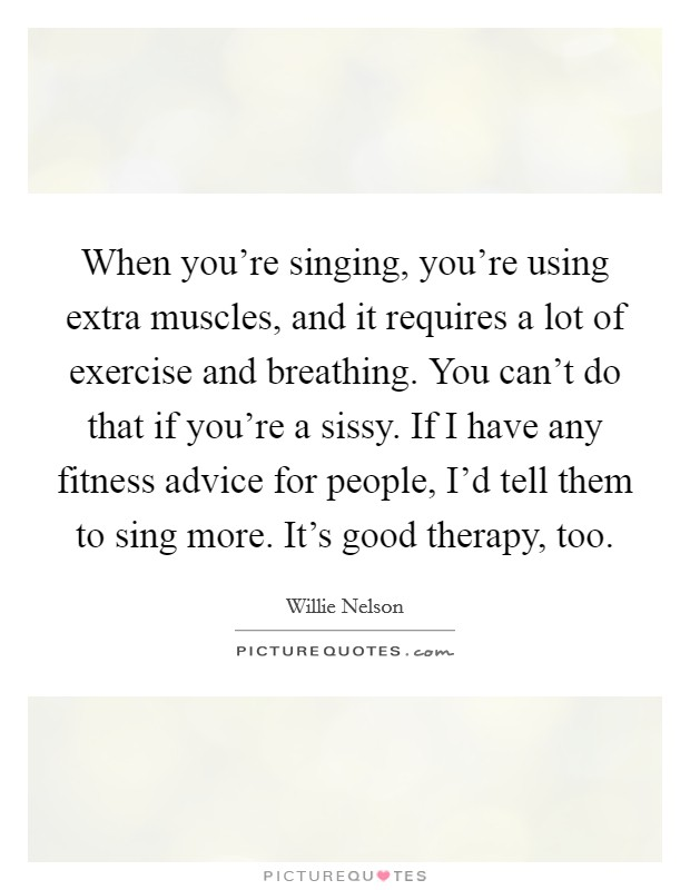 When you're singing, you're using extra muscles, and it requires a lot of exercise and breathing. You can't do that if you're a sissy. If I have any fitness advice for people, I'd tell them to sing more. It's good therapy, too Picture Quote #1