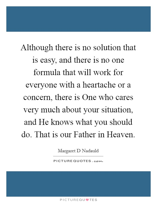Although there is no solution that is easy, and there is no one formula that will work for everyone with a heartache or a concern, there is One who cares very much about your situation, and He knows what you should do. That is our Father in Heaven Picture Quote #1