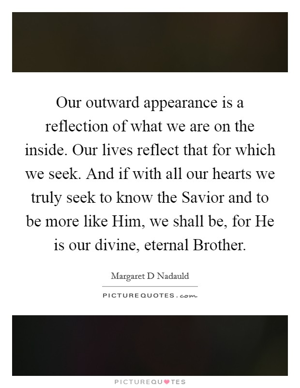 Our outward appearance is a reflection of what we are on the inside. Our lives reflect that for which we seek. And if with all our hearts we truly seek to know the Savior and to be more like Him, we shall be, for He is our divine, eternal Brother Picture Quote #1