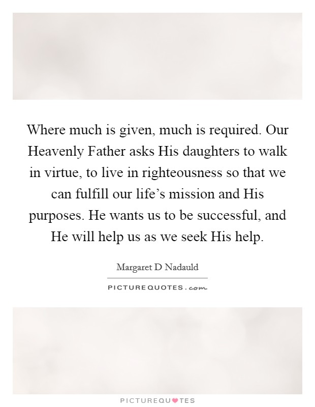Where much is given, much is required. Our Heavenly Father asks His daughters to walk in virtue, to live in righteousness so that we can fulfill our life's mission and His purposes. He wants us to be successful, and He will help us as we seek His help Picture Quote #1