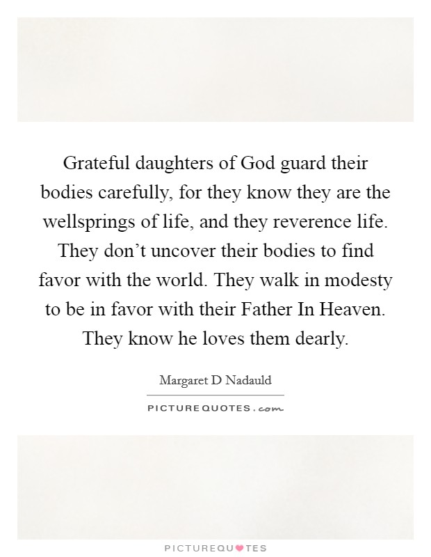 Grateful daughters of God guard their bodies carefully, for they know they are the wellsprings of life, and they reverence life. They don't uncover their bodies to find favor with the world. They walk in modesty to be in favor with their Father In Heaven. They know he loves them dearly Picture Quote #1