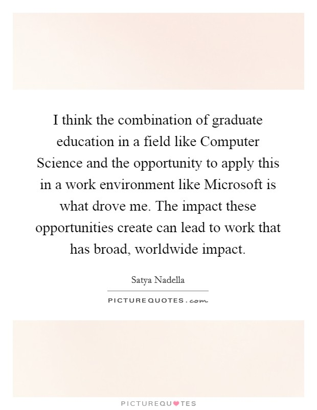 I think the combination of graduate education in a field like Computer Science and the opportunity to apply this in a work environment like Microsoft is what drove me. The impact these opportunities create can lead to work that has broad, worldwide impact Picture Quote #1