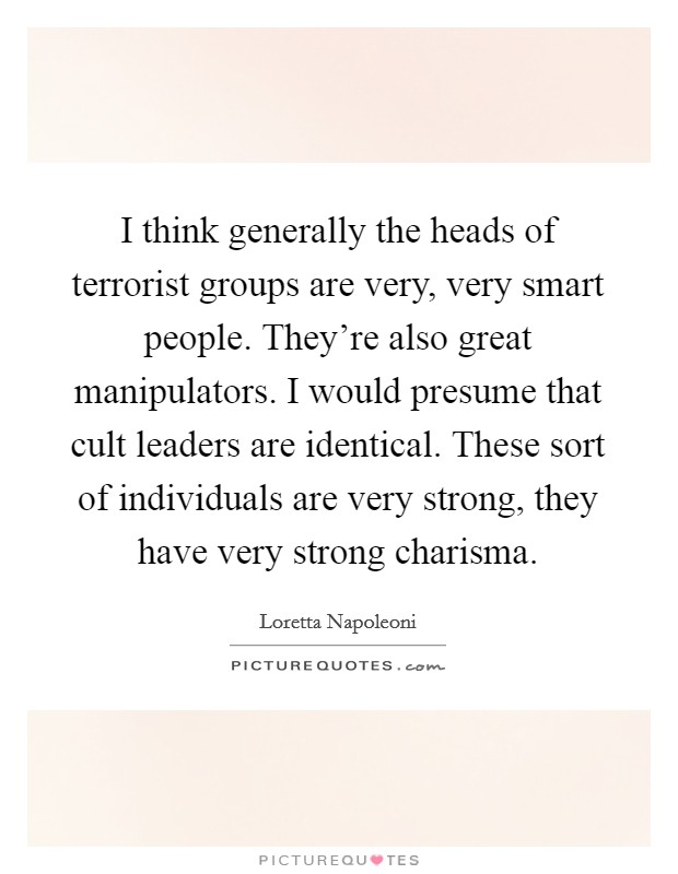 I think generally the heads of terrorist groups are very, very smart people. They're also great manipulators. I would presume that cult leaders are identical. These sort of individuals are very strong, they have very strong charisma Picture Quote #1