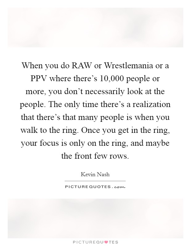 When you do RAW or Wrestlemania or a PPV where there's 10,000 people or more, you don't necessarily look at the people. The only time there's a realization that there's that many people is when you walk to the ring. Once you get in the ring, your focus is only on the ring, and maybe the front few rows Picture Quote #1