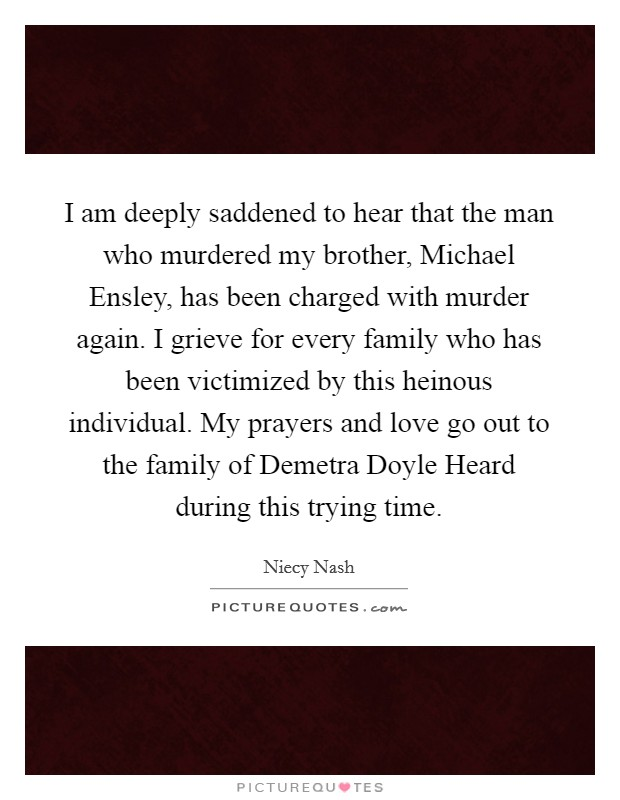 I am deeply saddened to hear that the man who murdered my brother, Michael Ensley, has been charged with murder again. I grieve for every family who has been victimized by this heinous individual. My prayers and love go out to the family of Demetra Doyle Heard during this trying time Picture Quote #1