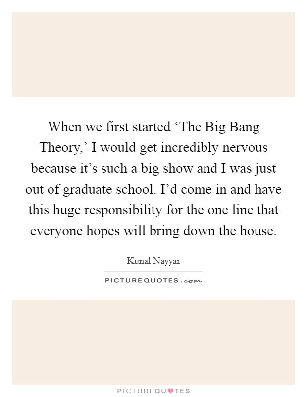 When we first started 'The Big Bang Theory,' I would get incredibly nervous because it's such a big show and I was just out of graduate school. I'd come in and have this huge responsibility for the one line that everyone hopes will bring down the house Picture Quote #1