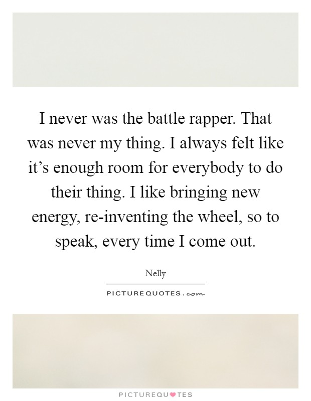 I never was the battle rapper. That was never my thing. I always felt like it's enough room for everybody to do their thing. I like bringing new energy, re-inventing the wheel, so to speak, every time I come out Picture Quote #1