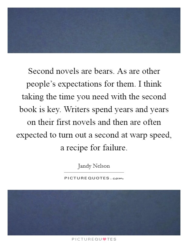 Second novels are bears. As are other people's expectations for them. I think taking the time you need with the second book is key. Writers spend years and years on their first novels and then are often expected to turn out a second at warp speed, a recipe for failure Picture Quote #1