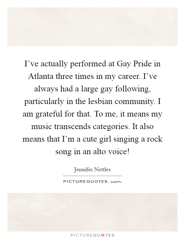 I've actually performed at Gay Pride in Atlanta three times in my career. I've always had a large gay following, particularly in the lesbian community. I am grateful for that. To me, it means my music transcends categories. It also means that I'm a cute girl singing a rock song in an alto voice! Picture Quote #1
