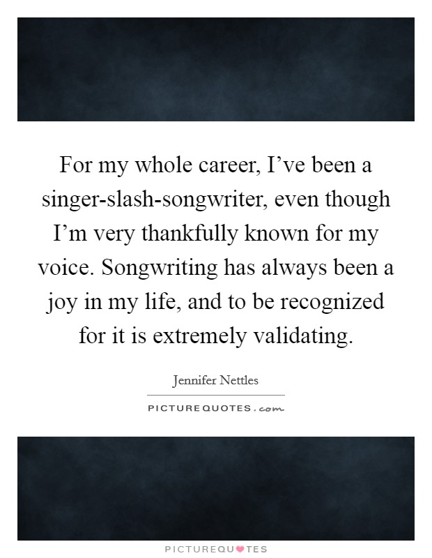 For my whole career, I've been a singer-slash-songwriter, even though I'm very thankfully known for my voice. Songwriting has always been a joy in my life, and to be recognized for it is extremely validating Picture Quote #1
