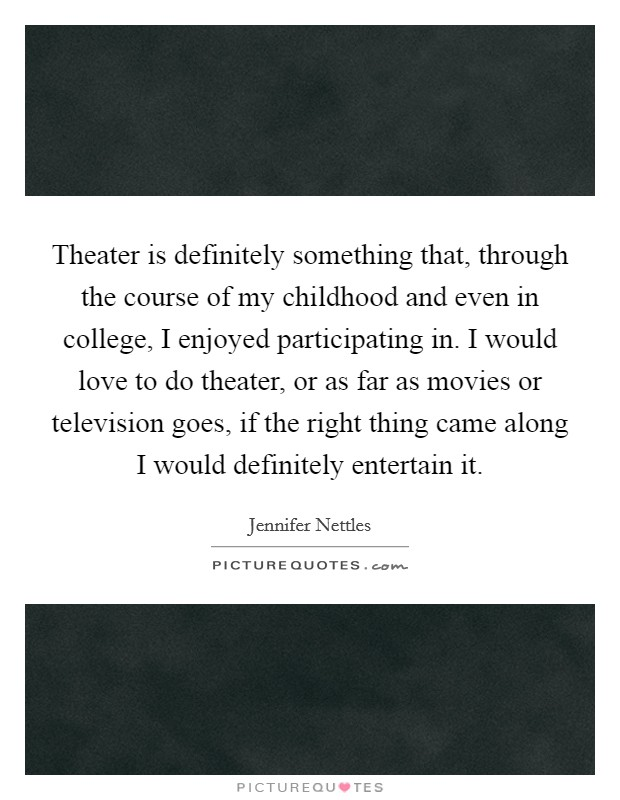 Theater is definitely something that, through the course of my childhood and even in college, I enjoyed participating in. I would love to do theater, or as far as movies or television goes, if the right thing came along I would definitely entertain it Picture Quote #1