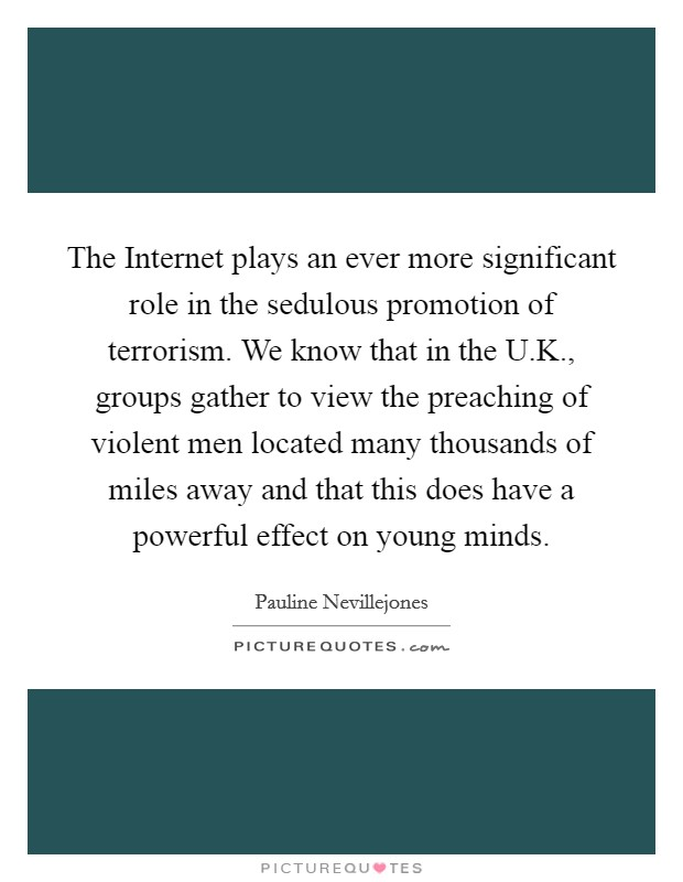 The Internet plays an ever more significant role in the sedulous promotion of terrorism. We know that in the U.K., groups gather to view the preaching of violent men located many thousands of miles away and that this does have a powerful effect on young minds Picture Quote #1