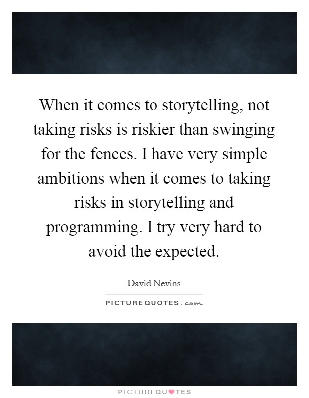 When it comes to storytelling, not taking risks is riskier than swinging for the fences. I have very simple ambitions when it comes to taking risks in storytelling and programming. I try very hard to avoid the expected Picture Quote #1