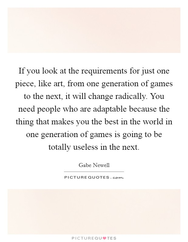 If you look at the requirements for just one piece, like art, from one generation of games to the next, it will change radically. You need people who are adaptable because the thing that makes you the best in the world in one generation of games is going to be totally useless in the next Picture Quote #1