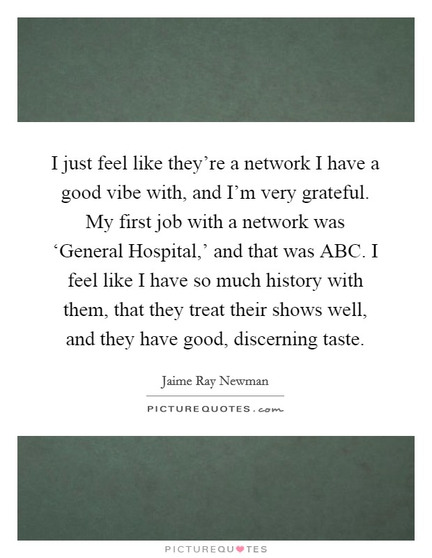 I just feel like they're a network I have a good vibe with, and I'm very grateful. My first job with a network was 'General Hospital,' and that was ABC. I feel like I have so much history with them, that they treat their shows well, and they have good, discerning taste Picture Quote #1