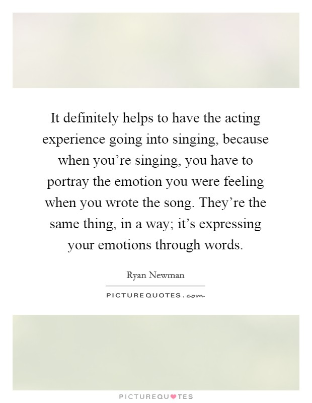 It definitely helps to have the acting experience going into singing, because when you're singing, you have to portray the emotion you were feeling when you wrote the song. They're the same thing, in a way; it's expressing your emotions through words Picture Quote #1
