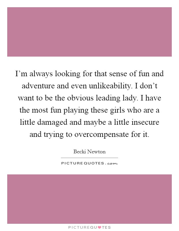 I'm always looking for that sense of fun and adventure and even unlikeability. I don't want to be the obvious leading lady. I have the most fun playing these girls who are a little damaged and maybe a little insecure and trying to overcompensate for it Picture Quote #1