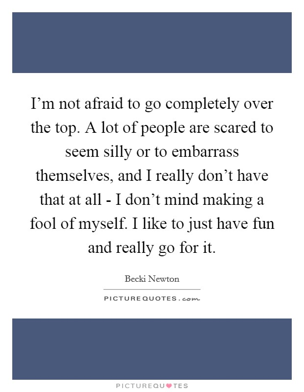 I'm not afraid to go completely over the top. A lot of people are scared to seem silly or to embarrass themselves, and I really don't have that at all - I don't mind making a fool of myself. I like to just have fun and really go for it Picture Quote #1