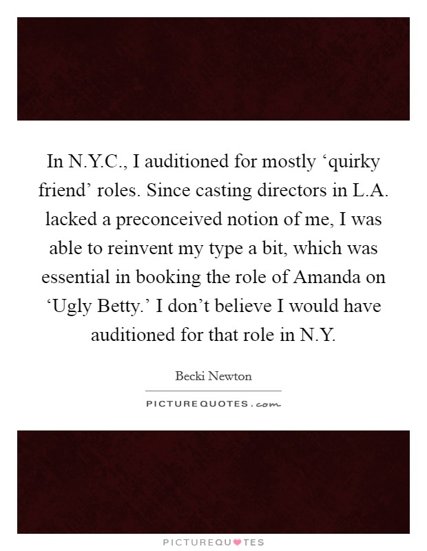 In N.Y.C., I auditioned for mostly 'quirky friend' roles. Since casting directors in L.A. lacked a preconceived notion of me, I was able to reinvent my type a bit, which was essential in booking the role of Amanda on 'Ugly Betty.' I don't believe I would have auditioned for that role in N.Y Picture Quote #1
