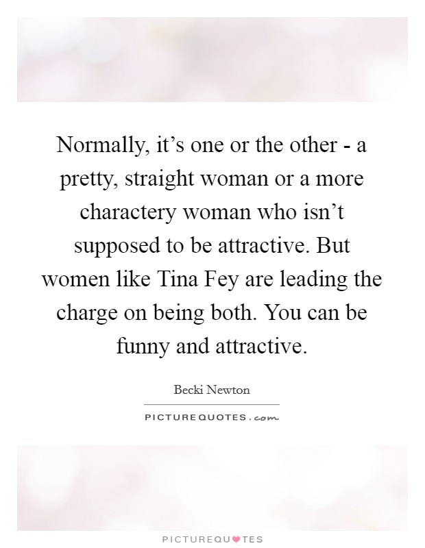 Normally, it's one or the other - a pretty, straight woman or a more charactery woman who isn't supposed to be attractive. But women like Tina Fey are leading the charge on being both. You can be funny and attractive Picture Quote #1