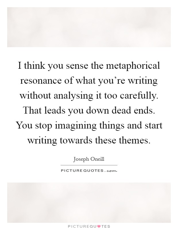 I think you sense the metaphorical resonance of what you're writing without analysing it too carefully. That leads you down dead ends. You stop imagining things and start writing towards these themes Picture Quote #1