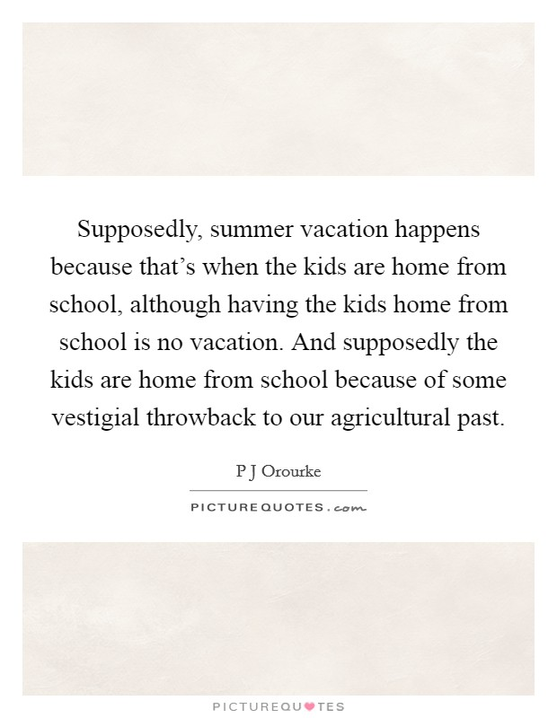Supposedly, summer vacation happens because that's when the kids are home from school, although having the kids home from school is no vacation. And supposedly the kids are home from school because of some vestigial throwback to our agricultural past Picture Quote #1