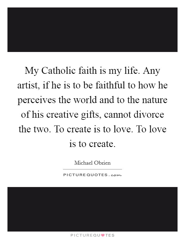 My Catholic faith is my life. Any artist, if he is to be faithful to how he perceives the world and to the nature of his creative gifts, cannot divorce the two. To create is to love. To love is to create Picture Quote #1