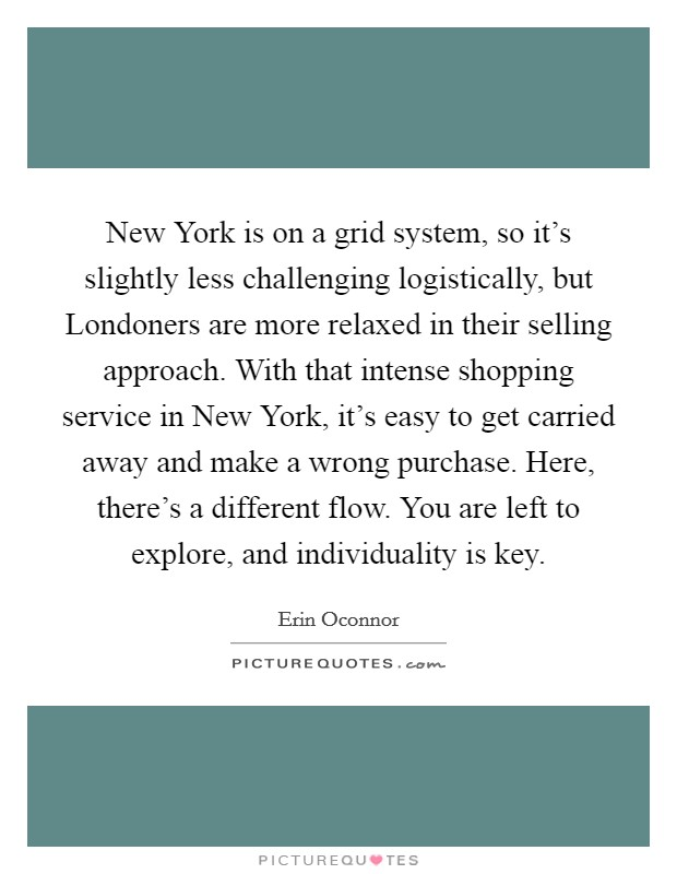New York is on a grid system, so it's slightly less challenging logistically, but Londoners are more relaxed in their selling approach. With that intense shopping service in New York, it's easy to get carried away and make a wrong purchase. Here, there's a different flow. You are left to explore, and individuality is key Picture Quote #1