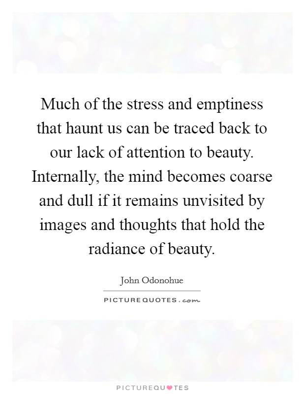 Much of the stress and emptiness that haunt us can be traced back to our lack of attention to beauty. Internally, the mind becomes coarse and dull if it remains unvisited by images and thoughts that hold the radiance of beauty Picture Quote #1