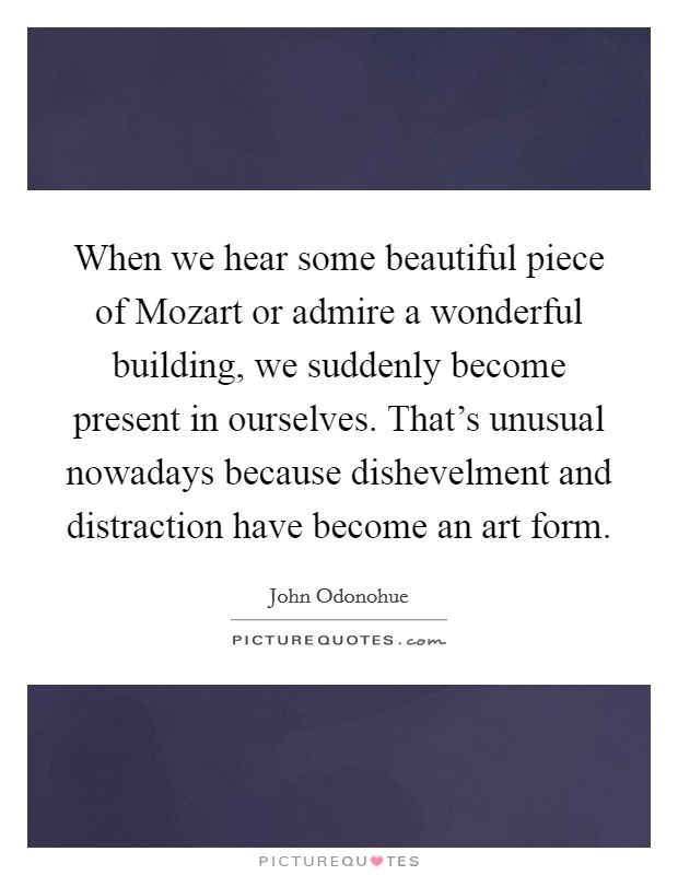 When we hear some beautiful piece of Mozart or admire a wonderful building, we suddenly become present in ourselves. That's unusual nowadays because dishevelment and distraction have become an art form Picture Quote #1