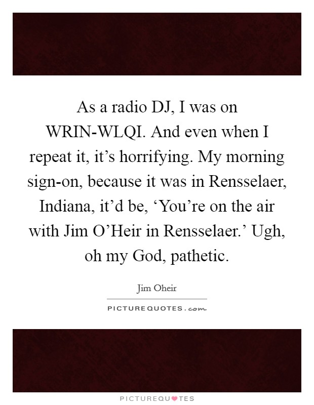 As a radio DJ, I was on WRIN-WLQI. And even when I repeat it, it's horrifying. My morning sign-on, because it was in Rensselaer, Indiana, it'd be, 'You're on the air with Jim O'Heir in Rensselaer.' Ugh, oh my God, pathetic Picture Quote #1