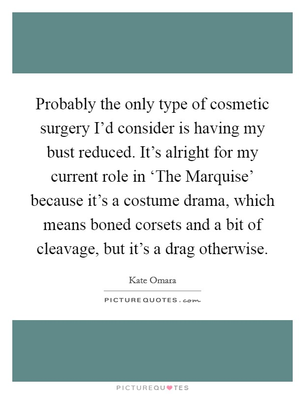 Probably the only type of cosmetic surgery I'd consider is having my bust reduced. It's alright for my current role in 'The Marquise' because it's a costume drama, which means boned corsets and a bit of cleavage, but it's a drag otherwise Picture Quote #1