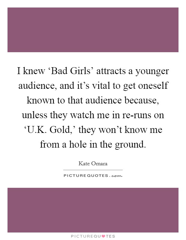 I knew 'Bad Girls' attracts a younger audience, and it's vital to get oneself known to that audience because, unless they watch me in re-runs on 'U.K. Gold,' they won't know me from a hole in the ground Picture Quote #1