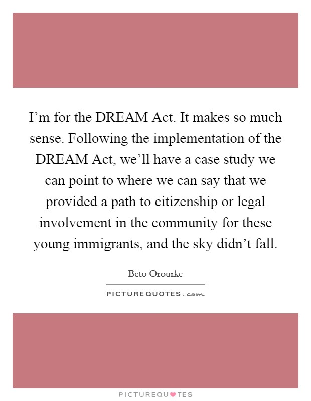 I'm for the DREAM Act. It makes so much sense. Following the implementation of the DREAM Act, we'll have a case study we can point to where we can say that we provided a path to citizenship or legal involvement in the community for these young immigrants, and the sky didn't fall Picture Quote #1