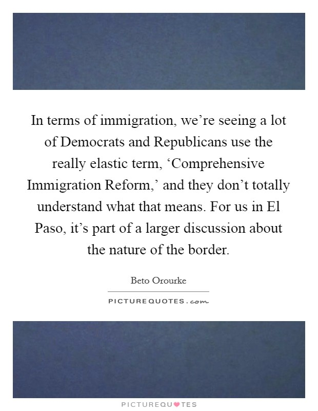 In terms of immigration, we're seeing a lot of Democrats and Republicans use the really elastic term, 'Comprehensive Immigration Reform,' and they don't totally understand what that means. For us in El Paso, it's part of a larger discussion about the nature of the border Picture Quote #1