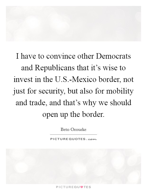 I have to convince other Democrats and Republicans that it's wise to invest in the U.S.-Mexico border, not just for security, but also for mobility and trade, and that's why we should open up the border Picture Quote #1